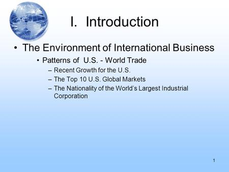 I. Introduction The Environment of International Business Patterns of U.S. - World Trade –Recent Growth for the U.S. –The Top 10 U.S. Global Markets –The.