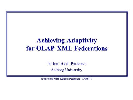 Achieving Adaptivity for OLAP-XML Federations Torben Bach Pedersen Aalborg University Joint work with Dennis Pedersen, TARGIT.