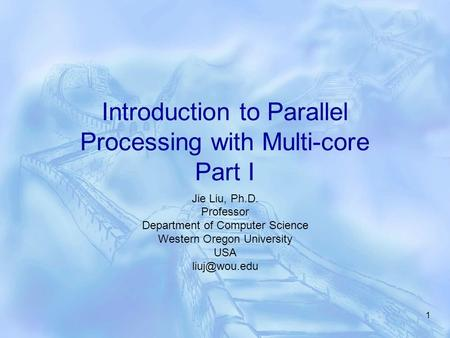 1 Introduction to Parallel Processing with Multi-core Part I Jie Liu, Ph.D. Professor Department of Computer Science Western Oregon University USA