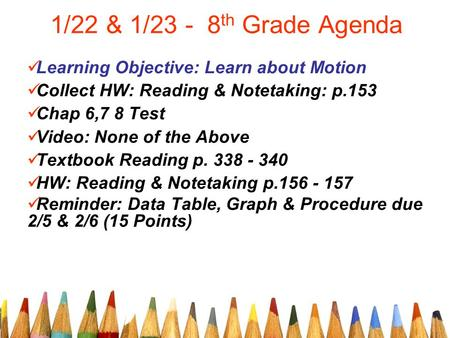 1/22 & 1/23 - 8 th Grade Agenda Learning Objective: Learn about Motion Collect HW: Reading & Notetaking: p.153 Chap 6,7 8 Test Video: None of the Above.