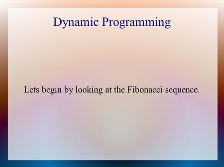 Dynamic Programming Lets begin by looking at the Fibonacci sequence.