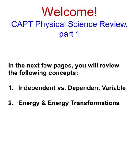 Welcome! CAPT Physical Science Review, part 1 In the next few pages, you will review the following concepts: 1.Independent vs. Dependent Variable 2.Energy.
