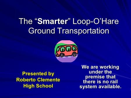 "The ""Smarter"" Loop-O'Hare Ground Transportation We are working under the premise that there is no rail system available. Presented by Roberto Clemente."