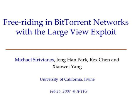 Free-riding in BitTorrent Networks with the Large View Exploit Michael Sirivianos, Jong Han Park, Rex Chen and Xiaowei Yang University of California, Irvine.