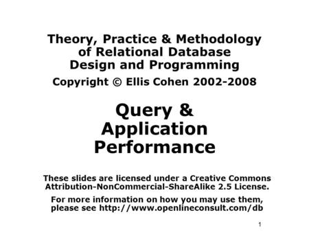 1 Theory, Practice & Methodology of Relational Database Design and Programming Copyright © Ellis Cohen 2002-2008 Query & Application Performance These.