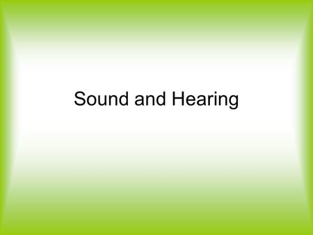 Sound and Hearing. Sound Waves Sound waves are mechanical and longitudinal waves What does this tell you about sound waves? Sound waves need a material.