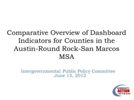 Comparative Overview of Dashboard Indicators for Counties in the Austin-Round Rock-San Marcos MSA Intergovernmental Public Policy Committee June 15, 2012.