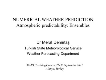 NUMERICAL WEATHER PREDICTION Atmospheric predictability: Ensembles Dr Meral Demirtaş Turkish State Meteorological Service Weather Forecasting Department.