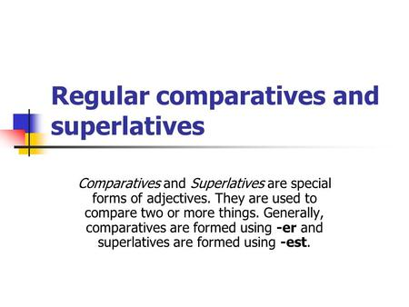 Regular comparatives and superlatives Comparatives and Superlatives are special forms of adjectives. They are used to compare two or more things. Generally,