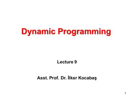 Dynamic Programming Lecture 9 Asst. Prof. Dr. İlker Kocabaş 1.