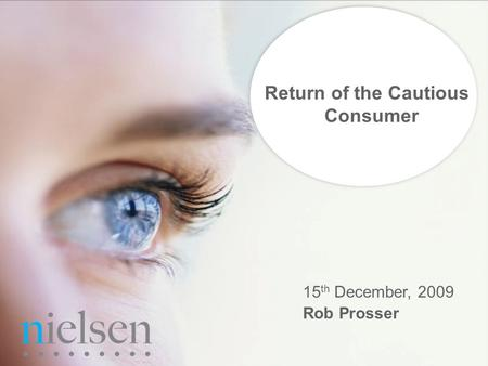 Confidential & Proprietary Copyright © 2009 The Nielsen Company PLMA Q3 2009 Return of the Cautious Consumer 15 th December, 2009 Rob Prosser.