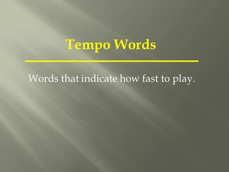 Tempo Words Words that indicate how fast to play..