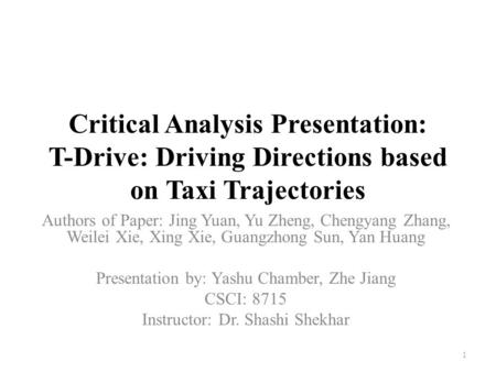 Critical Analysis Presentation: T-Drive: Driving Directions based on Taxi Trajectories Authors of Paper: Jing Yuan, Yu Zheng, Chengyang Zhang, Weilei Xie,