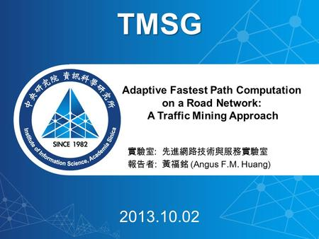 實驗室 : 先進網路技術與服務實驗室 報告者 : 黃福銘 (Angus F.M. Huang) Adaptive Fastest Path Computation on a Road Network: A Traffic Mining Approach TMSG 2013.10.02.