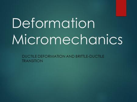 Deformation Micromechanics DUCTILE DEFORMATION AND BRITTLE-DUCTILE TRANSITION.