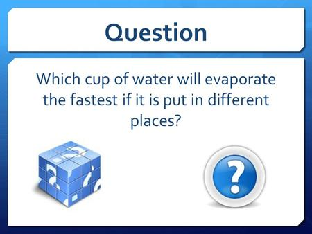 Question Which cup of water will evaporate the fastest if it is put in different places?