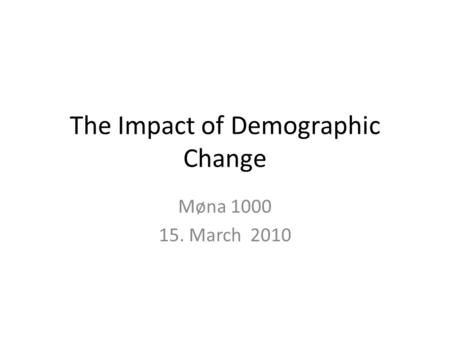 The Impact of Demographic Change Møna 1000 15. March 2010.
