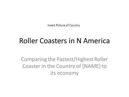Roller Coasters in N America Comparing the Fastest/Highest Roller Coaster in the Country of [NAME] to its economy Insert Picture of Country.