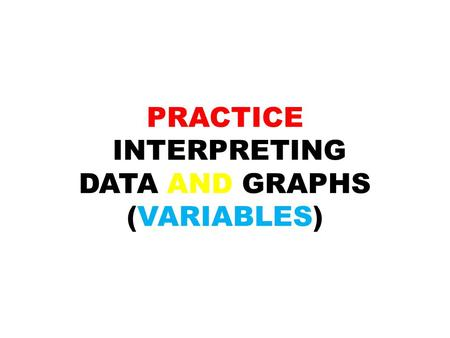 PRACTICE INTERPRETING DATA AND GRAPHS (VARIABLES)