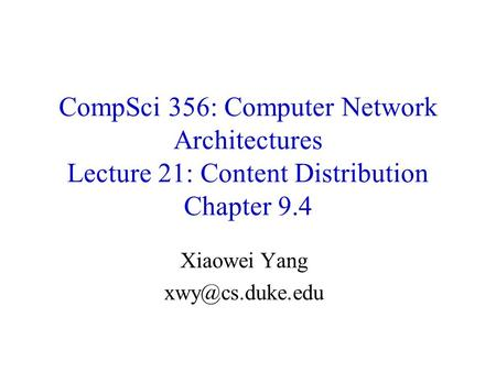 CompSci 356: Computer Network Architectures Lecture 21: Content Distribution Chapter 9.4 Xiaowei Yang