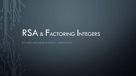 RSA & F ACTORING I NTEGERS BY: MIKE NEUMILLER & BRIAN YARBROUGH.