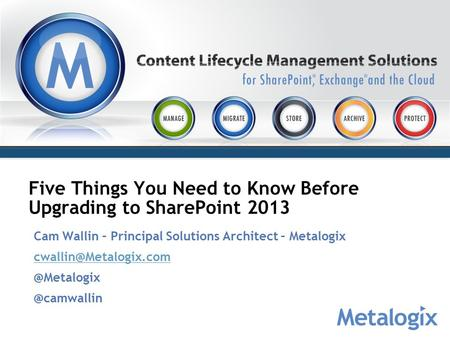 Five Things You Need to Know Before Upgrading to SharePoint 2013 Cam Wallin – Principal Solutions Architect –