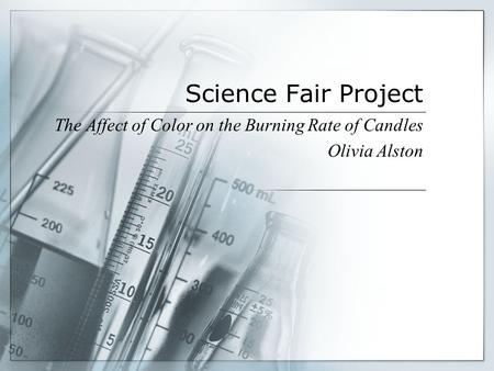 Science Fair Project The Affect of Color on the Burning Rate of Candles Olivia Alston.