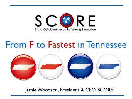 From F to Fastest in Tennessee Jamie Woodson, President & CEO, SCORE.