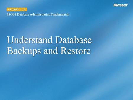 Understand Database Backups and Restore 98-364 Database Administration Fundamentals LESSON 5.2.
