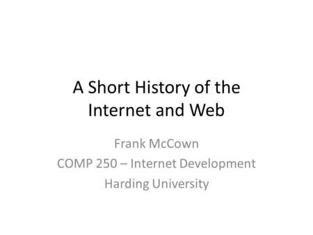 A Short History of the Internet and Web Frank McCown COMP 250 – Internet Development Harding University.