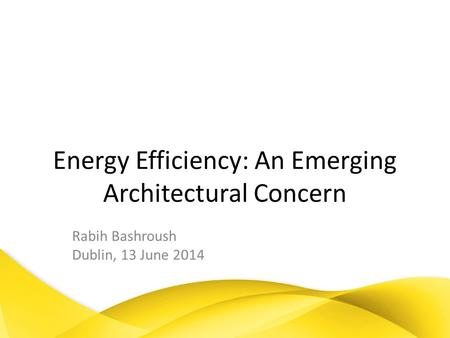 Energy Efficiency: An Emerging Architectural Concern Rabih Bashroush Dublin, 13 June 2014.