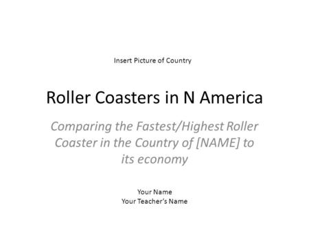Roller Coasters in N America Comparing the Fastest/Highest Roller Coaster in the Country of [NAME] to its economy Insert Picture of Country Your Name Your.