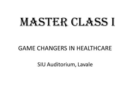 MASTER CLASS I GAME CHANGERS IN HEALTHCARE SIU Auditorium, Lavale.