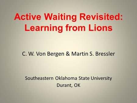 Active Waiting Revisited: Learning from Lions C. W. Von Bergen & Martin S. Bressler Southeastern Oklahoma State University Durant, OK.