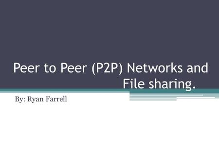 Peer to Peer (P2P) Networks and File sharing. By: Ryan Farrell.