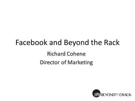 Facebook and Beyond the Rack Richard Cohene Director of Marketing.