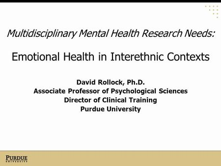 Multidisciplinary Mental Health Research Needs: Emotional Health in Interethnic Contexts David Rollock, Ph.D. Associate Professor of Psychological Sciences.