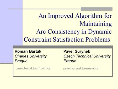 An Improved Algorithm for Maintaining Arc Consistency in Dynamic Constraint Satisfaction Problems Pavel Surynek Czech Technical University Prague