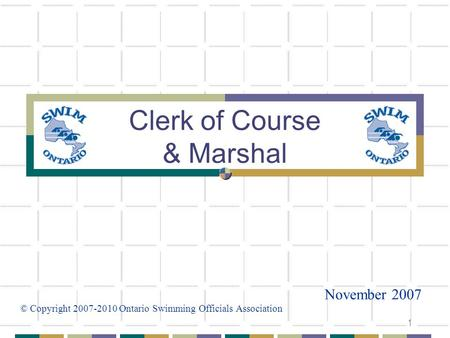 1 Clerk of Course & Marshal November 2007 © Copyright 2007-2010 Ontario Swimming Officials Association.