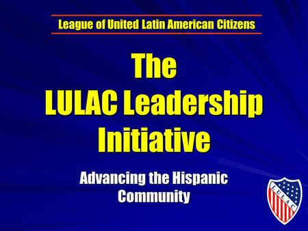 The LULAC Leadership Initiative Advancing the Hispanic Community League of United Latin American Citizens.