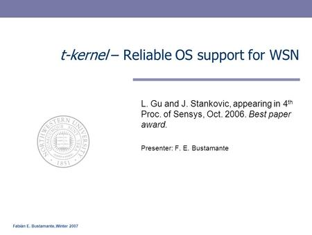 Fabián E. Bustamante, Winter 2007 t-kernel – Reliable OS support for WSN L. Gu and J. Stankovic, appearing in 4 th Proc. of Sensys, Oct. 2006. Best paper.