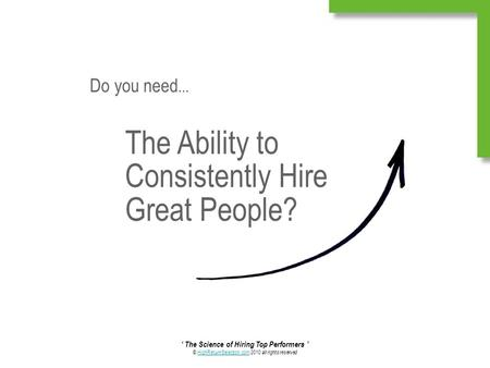 ' The Science of Hiring Top Performers ' © HighReturnSelection.com 2010 all rights reservedHighReturnSelection.com The Ability to Consistently Hire Great.