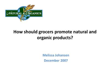 How should grocers promote natural and organic products? Melissa Johansen December 2007.