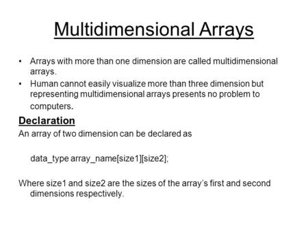 Multidimensional Arrays Arrays with more than one dimension are called multidimensional arrays. Human cannot easily visualize more than three dimension.