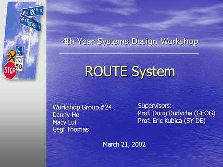4th Year Systems Design Workshop ROUTE System Workshop Group #24 Danny Ho Macy Lui Gegi Thomas Supervisors: Prof. Doug Dudycha (GEOG) Prof. Eric Kubica.