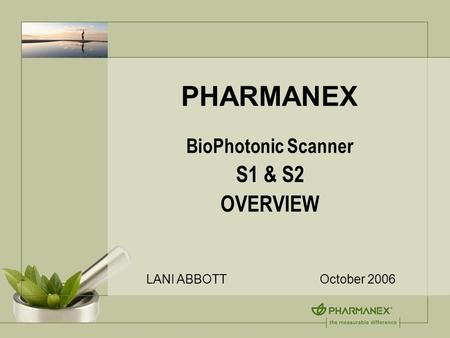 PHARMANEX BioPhotonic Scanner S1 & S2 OVERVIEW LANI ABBOTT October 2006.