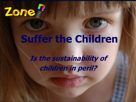 © 2009 Zone'in Programs Inc. Suffer the Children Is the sustainability of children in peril?