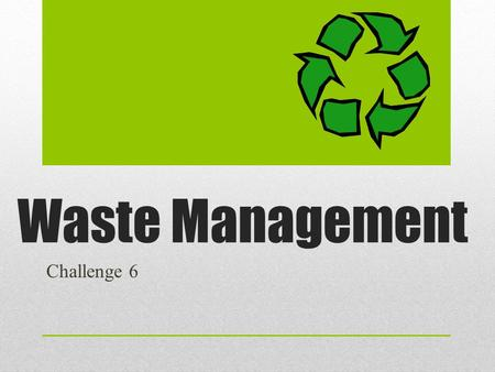 Waste Management Challenge 6. The goal of an effective Waste Management company is to collect, sort, and remove waste according to the type of waste.