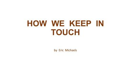 HOW WE KEEP IN TOUCH by Eric Michaels. COMMUNICATE communicate: ( com – mu – ni – cate ) verb To pass along or exchange information, thoughts or ideas.