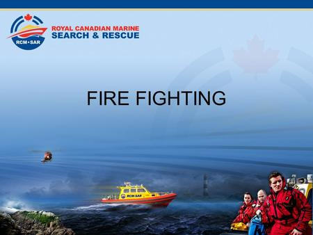FIRE FIGHTING Introduction Fighting fire is not a tasking for RCM-SAR. However knowledge of how to deal with a fire is important, should there be a fire.